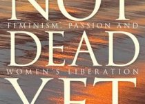 Not Dead Yet: Feminism, Passion and Women's Liberation